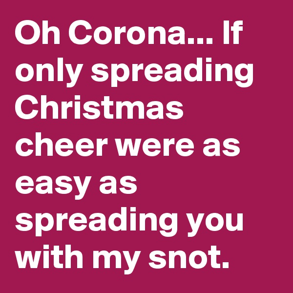 Oh Corona... If only spreading Christmas cheer were as easy as spreading you with my snot.