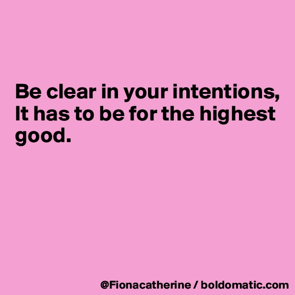 Be clear in your intentions, It has to be for the highest good.