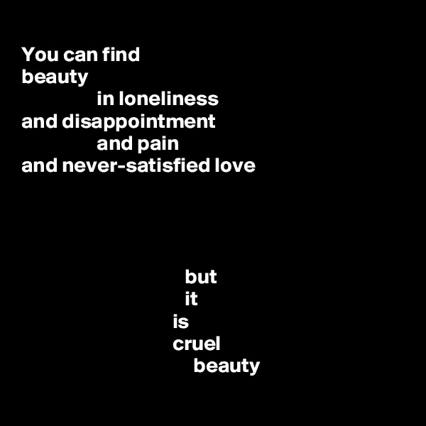 You can find beauty                   in loneliness and disappointment                   and pain and never-satisfied love                                            but                                        it                                     is                                     cruel                                          beauty