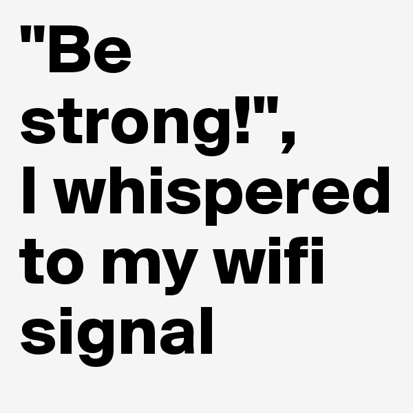"""""""Be strong!"""", I whispered to my wifi signal"""
