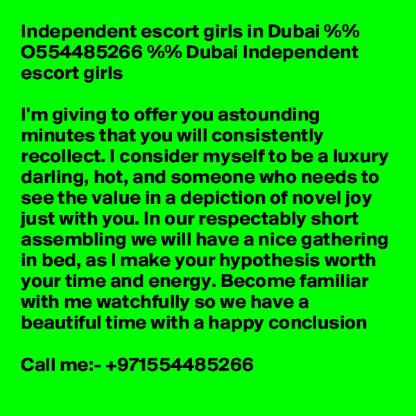 Independent escort girls in Dubai %% O554485266 %% Dubai Independent escort girls  I'm giving to offer you astounding minutes that you will consistently recollect. I consider myself to be a luxury darling, hot, and someone who needs to see the value in a depiction of novel joy just with you. In our respectably short assembling we will have a nice gathering in bed, as I make your hypothesis worth your time and energy. Become familiar with me watchfully so we have a beautiful time with a happy conclusion  Call me:- +971554485266