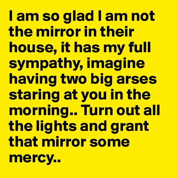 I am so glad I am not the mirror in their house, it has my full sympathy, imagine having two big arses staring at you in the morning.. Turn out all the lights and grant that mirror some mercy..