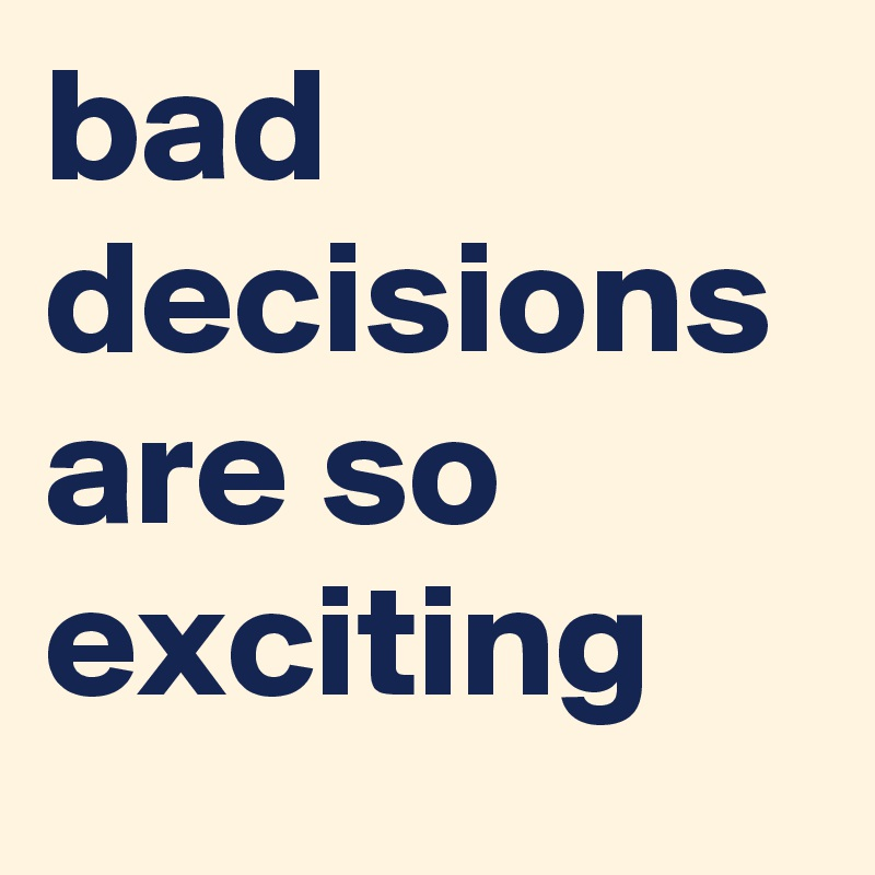 bad decisions are so exciting