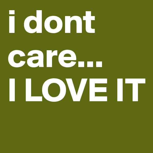i dont   care... I LOVE IT