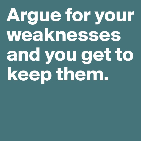 Argue for your weaknesses and you get to keep them.