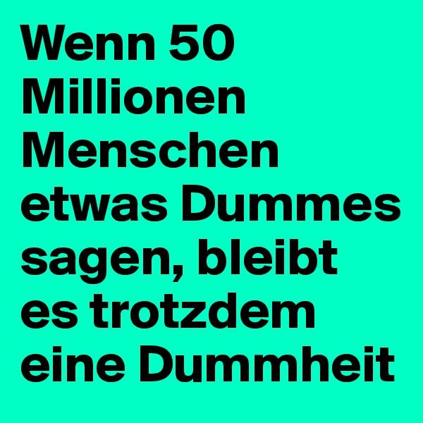 Wenn 50 Millionen Menschen etwas Dummes sagen, bleibt es trotzdem eine Dummheit