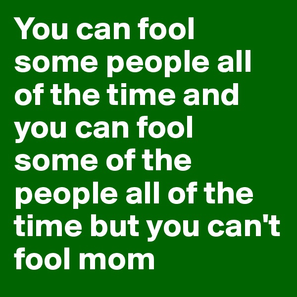 You can fool some people all of the time and you can fool some of the people all of the time but you can't fool mom