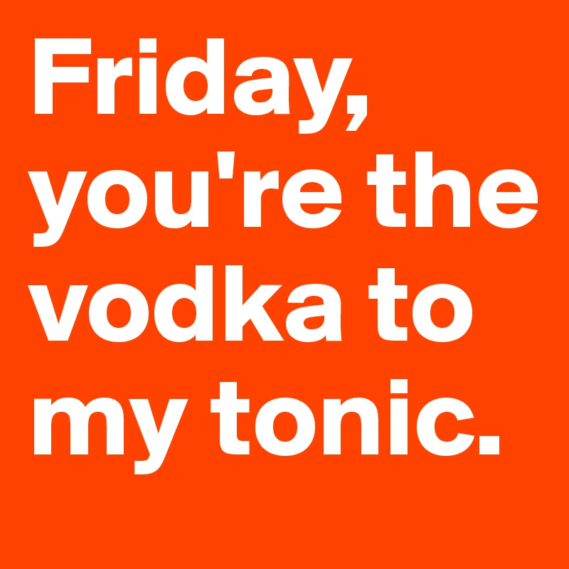 Friday, you're the vodka to my tonic.