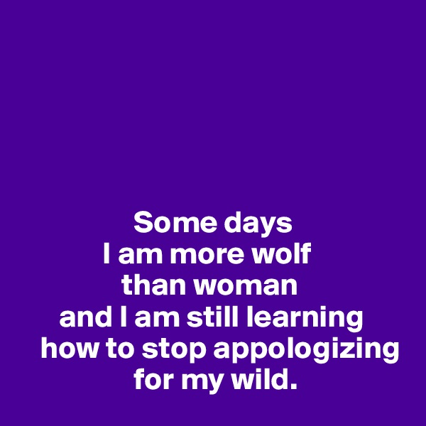 Some days               I am more wolf                  than woman       and I am still learning     how to stop appologizing                   for my wild.