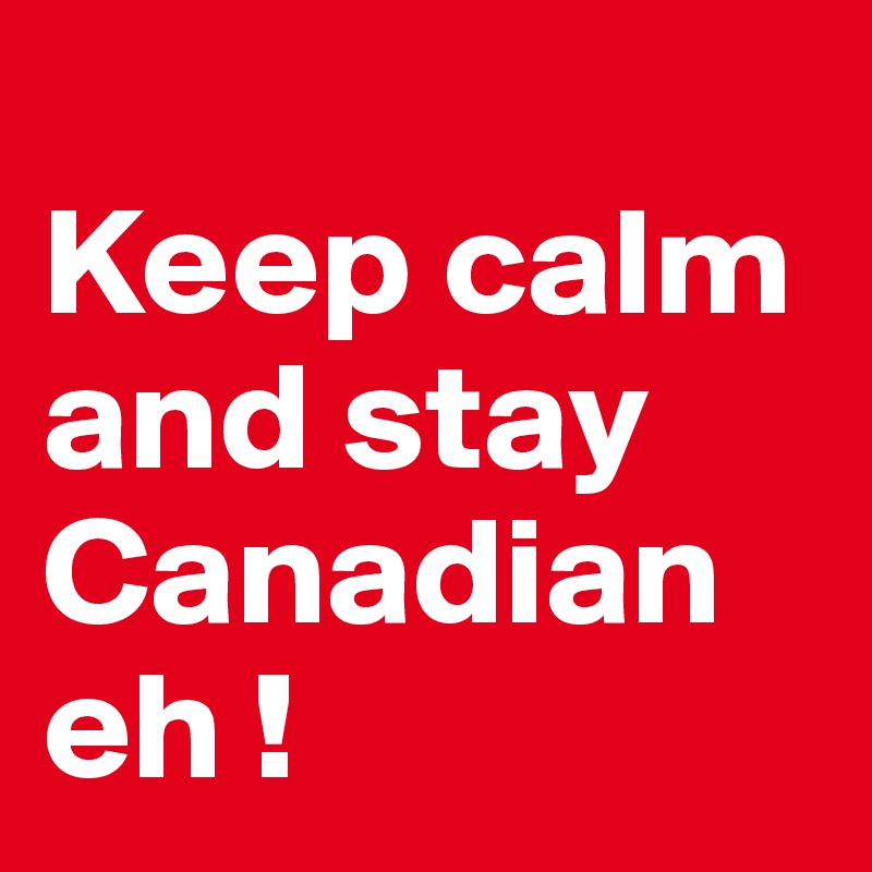 Keep calm and stay Canadian eh !