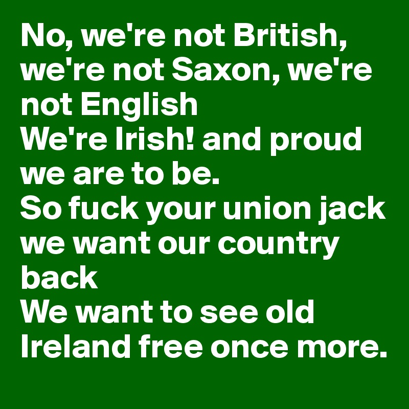 No, we're not British, we're not Saxon, we're not English  We're Irish! and proud we are to be.  So fuck your union jack we want our country back  We want to see old Ireland free once more.
