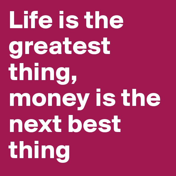 Life is the greatest thing, money is the next best thing