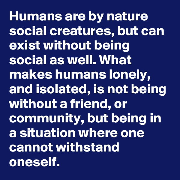 Humans are by nature social creatures, but can exist without being social as well. What makes humans lonely, and isolated, is not being without a friend, or community, but being in a situation where one cannot withstand oneself.