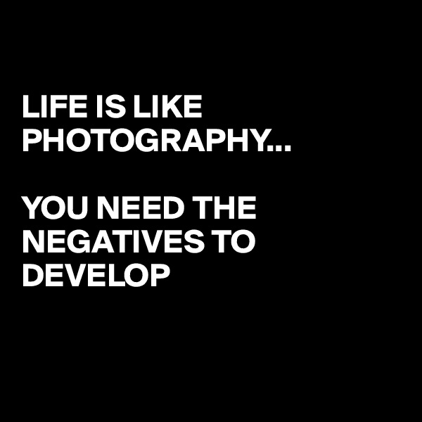 LIFE IS LIKE PHOTOGRAPHY...   YOU NEED THE NEGATIVES TO DEVELOP