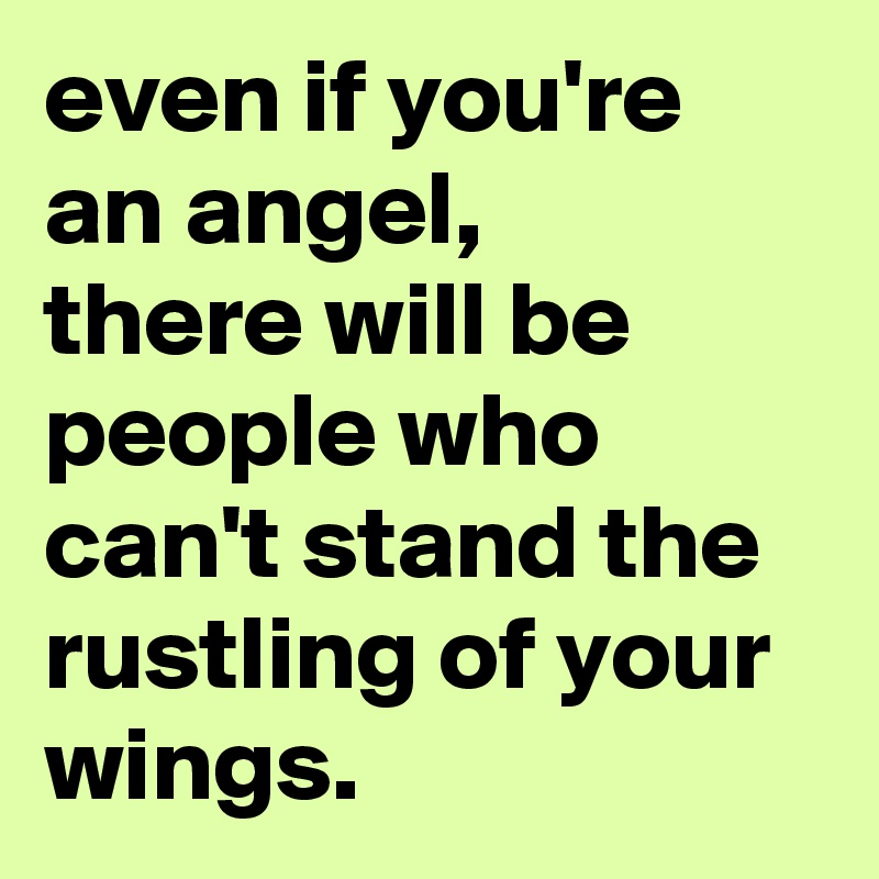 even if you're an angel, there will be people who can't stand the rustling of your wings.