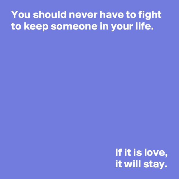 You should never have to fight   to keep someone in your life.                                                             If it is love,                                                  it will stay.