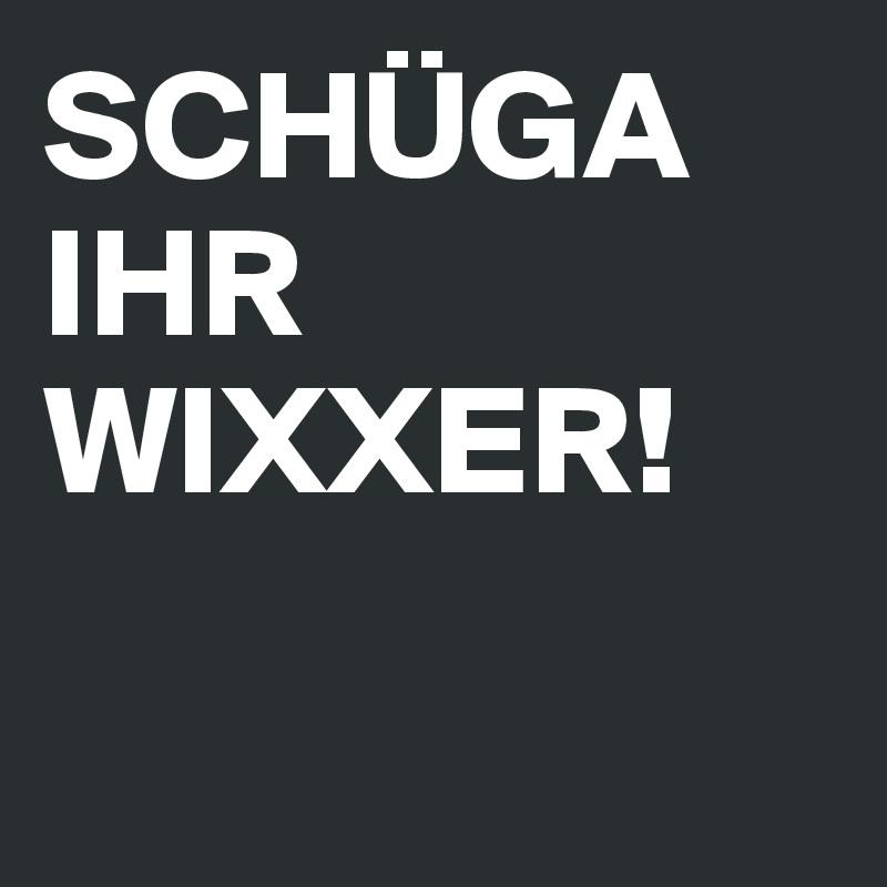 SCHÜGA IHR WIXXER!