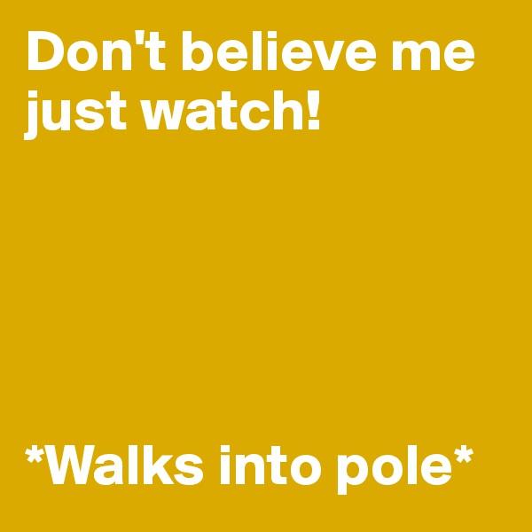 Don't believe me just watch!      *Walks into pole*