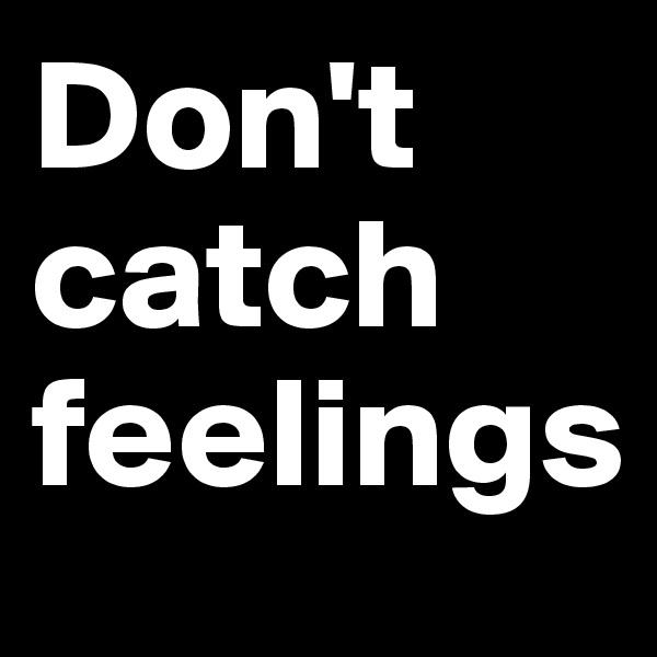 Don't catch feelings