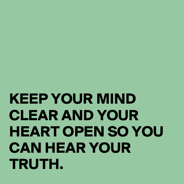 KEEP YOUR MIND CLEAR AND YOUR HEART OPEN SO YOU CAN HEAR YOUR TRUTH.
