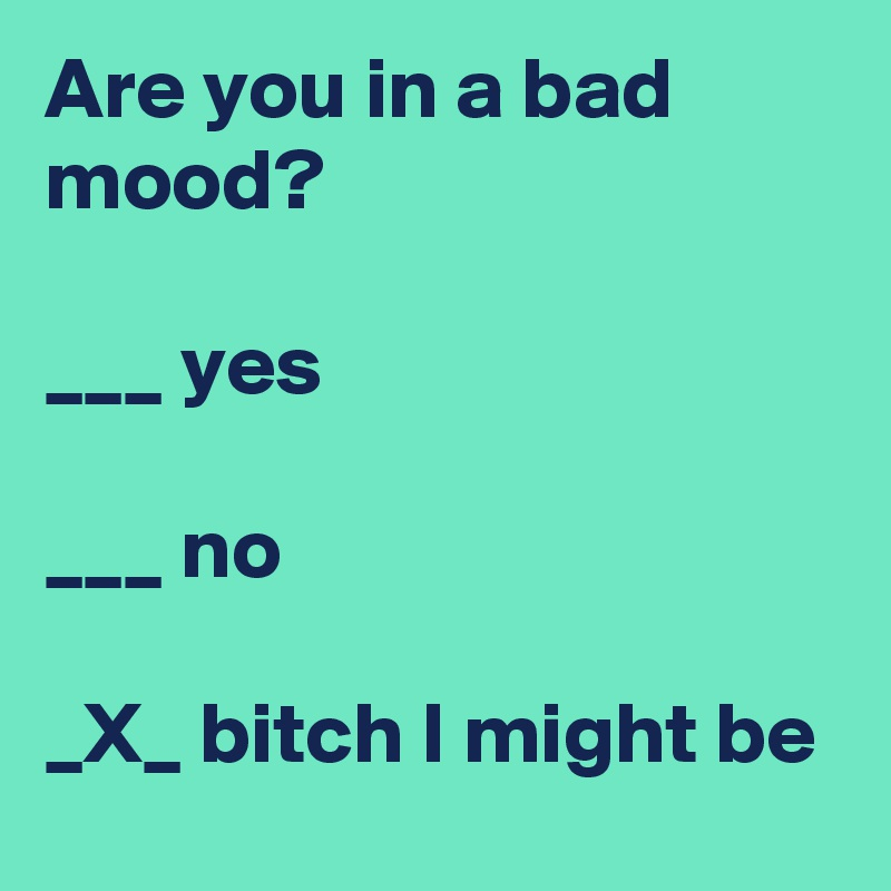 Are you in a bad mood?  ___ yes  ___ no  _X_ bitch I might be