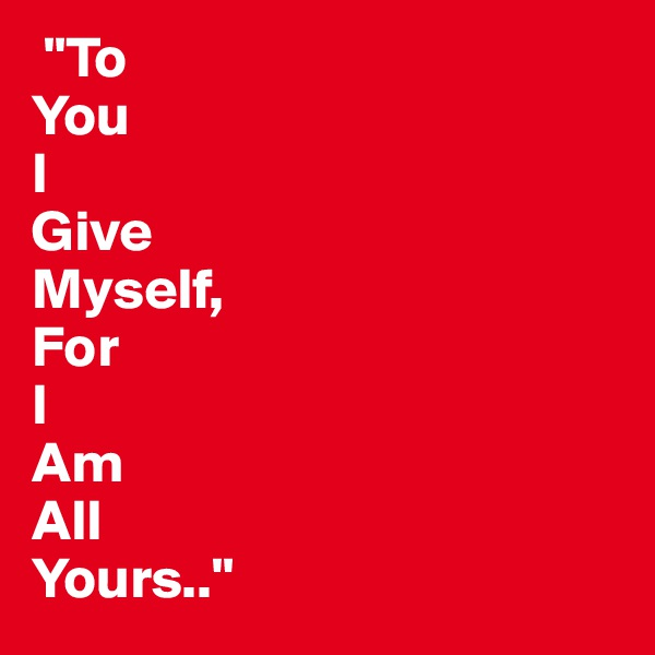 """""""To  You  I  Give  Myself,  For  I  Am  All  Yours.."""""""