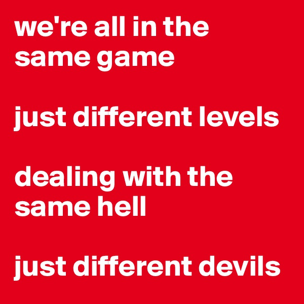 we're all in the same game  just different levels  dealing with the same hell  just different devils