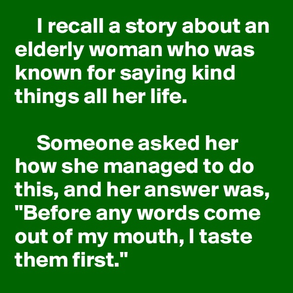 "I recall a story about an elderly woman who was known for saying kind things all her life.       Someone asked her how she managed to do this, and her answer was, ""Before any words come out of my mouth, I taste them first."""