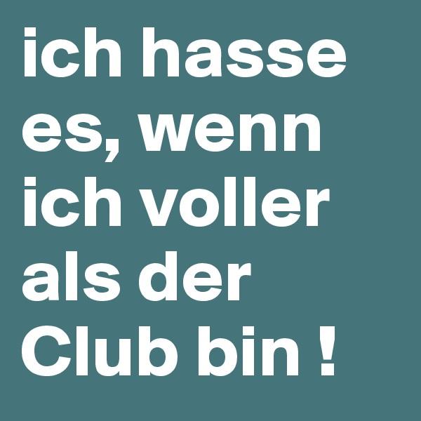 ich hasse es, wenn ich voller als der Club bin !