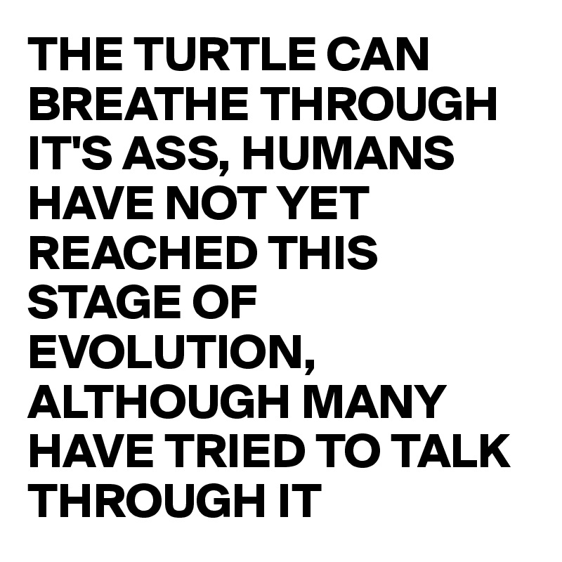 THE TURTLE CAN BREATHE THROUGH IT'S ASS, HUMANS HAVE NOT YET REACHED THIS STAGE OF EVOLUTION, ALTHOUGH MANY HAVE TRIED TO TALK THROUGH IT