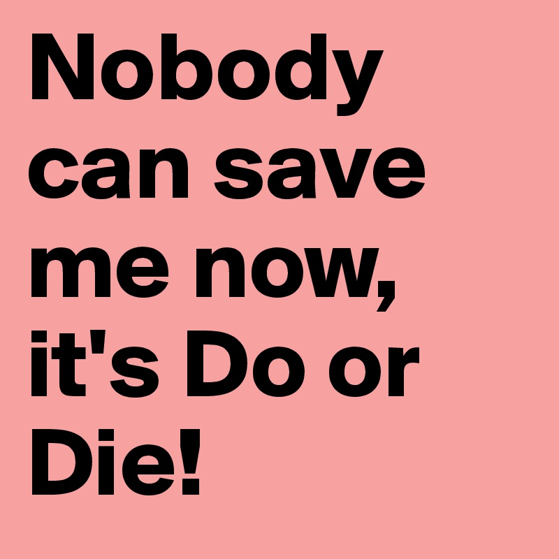 nobody can save me now it s do or die post by rohi on boldomatic