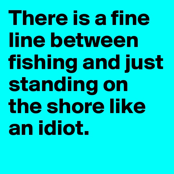 There is a fine line between fishing and just standing on the shore like an idiot.