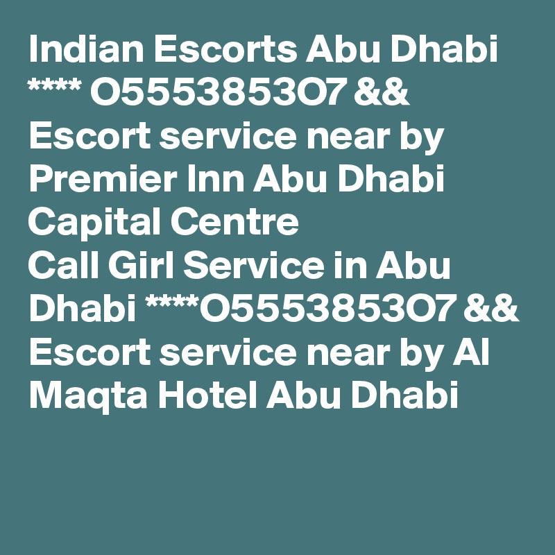 Indian Escorts Abu Dhabi **** O5553853O7 && Escort service near by Premier Inn Abu Dhabi Capital Centre Call Girl Service in Abu Dhabi ****O5553853O7 && Escort service near by Al Maqta Hotel Abu Dhabi