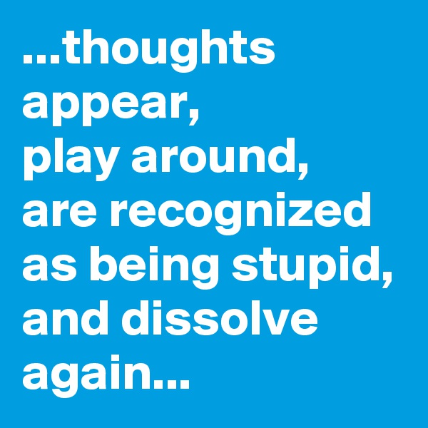 ...thoughts appear,  play around, are recognized as being stupid, and dissolve again...