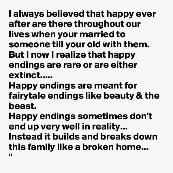 """I always believed that happy ever after are there throughout our lives when your married to someone till your old with them.  But I now I realize that happy endings are rare or are either extinct.....  Happy endings are meant for fairytale endings like beauty & the beast.  Happy endings sometimes don't end up very well in reality... Instead it builds and breaks down this family like a broken home...  """""""