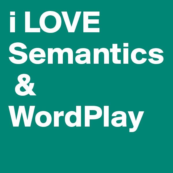 i LOVE Semantics  & WordPlay