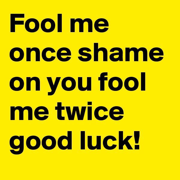 Fool me once shame on you fool me twice good luck!