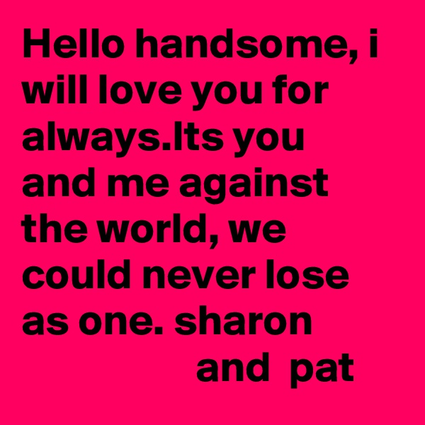 Hello handsome, i will love you for always.Its you and me against the world, we could never lose as one. sharon                              and  pat
