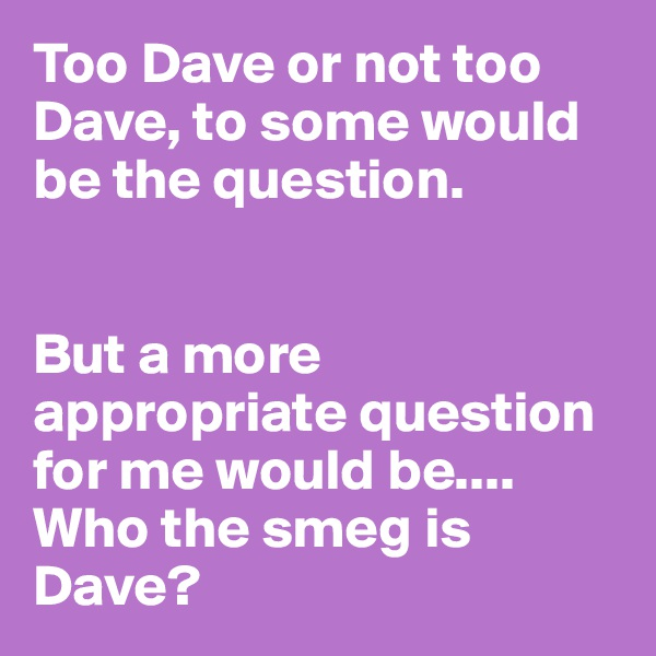 Too Dave or not too Dave, to some would be the question.   But a more appropriate question for me would be.... Who the smeg is Dave?