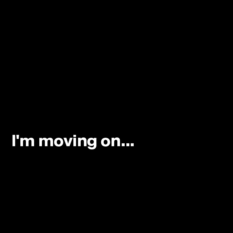I'm moving on...