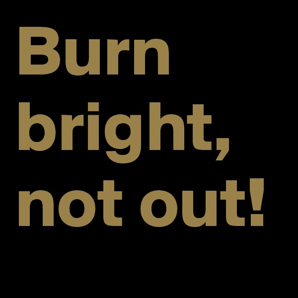 Burn bright, not out!