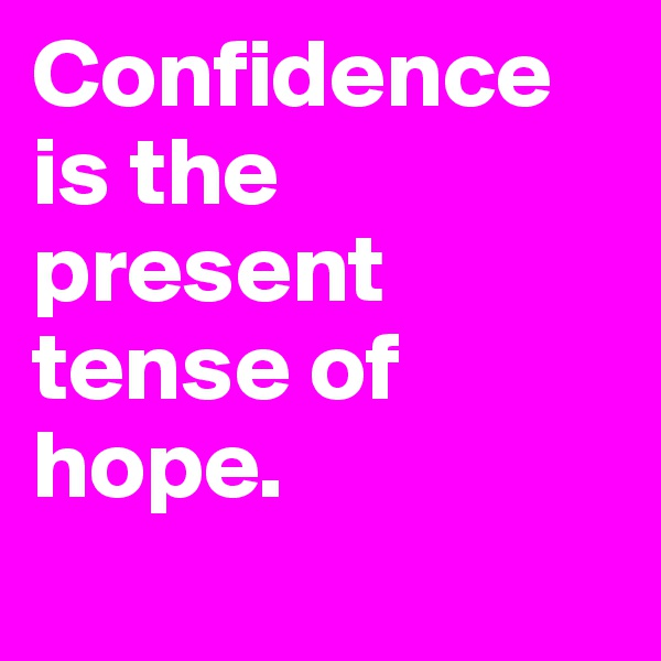 Confidence is the present tense of hope.