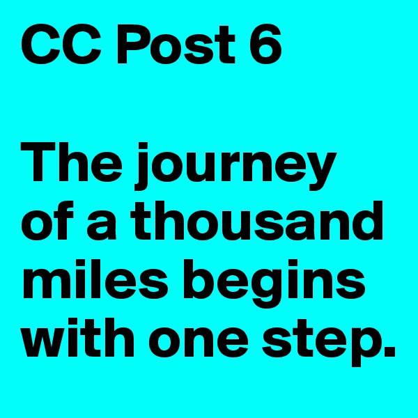 CC Post 6  The journey of a thousand miles begins with one step.