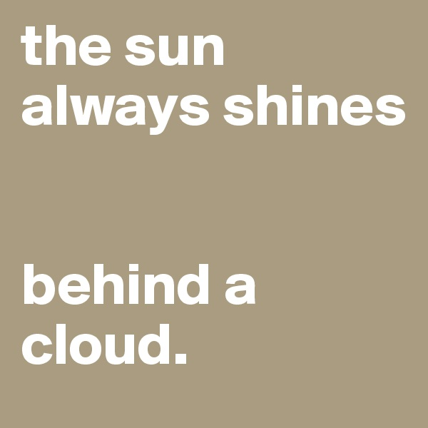 the sun always shines   behind a cloud.