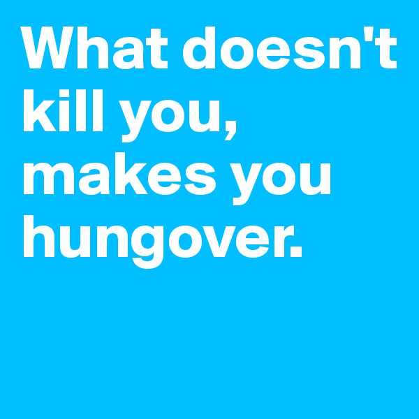 What doesn't kill you, makes you hungover.