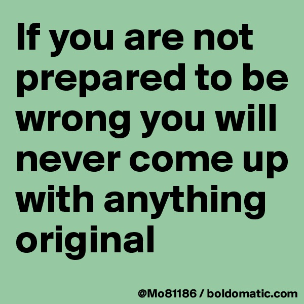 If you are not prepared to be wrong you will never come up with anything original
