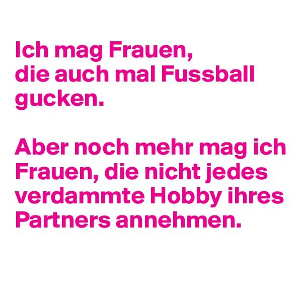 Ich mag Frauen, die auch mal Fussball gucken.  Aber noch mehr mag ich Frauen, die nicht jedes verdammte Hobby ihres Partners annehmen.