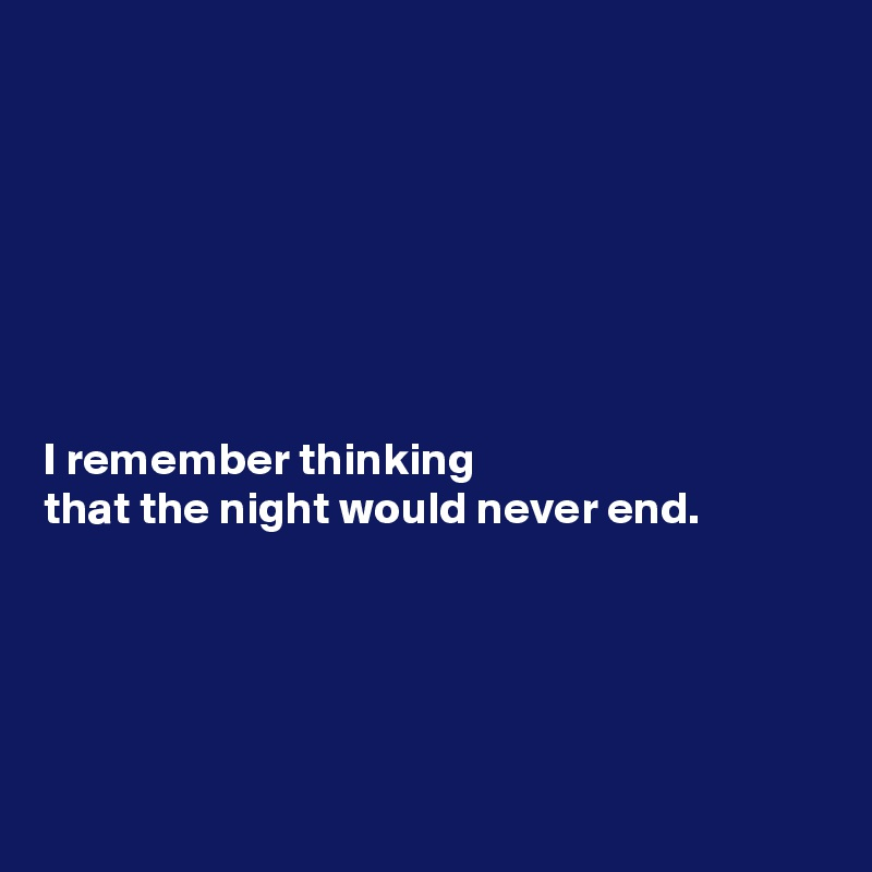 I remember thinking  that the night would never end.