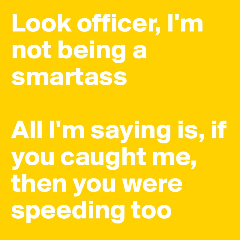 Look officer, I'm not being a smartass  All I'm saying is, if you caught me, then you were speeding too