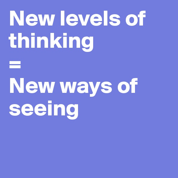 New levels of thinking =  New ways of seeing